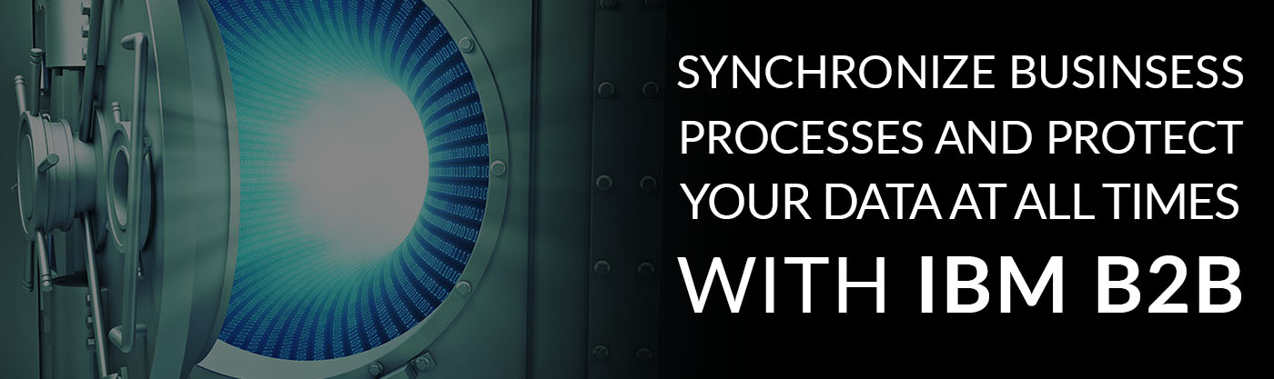 Sychronize Business Processes and Protect Your Data at all Times With IBM B2B