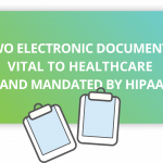 Two Electronic Documents Vital to Healthcare and Mandated by HIPAA